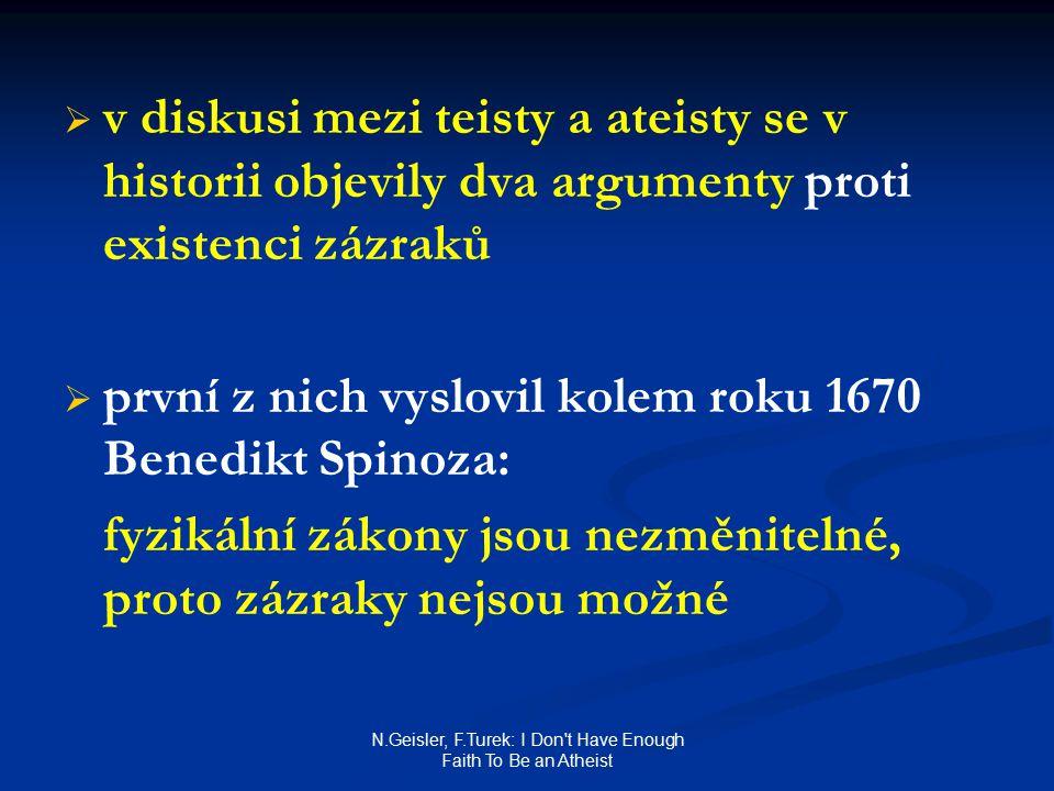 N.Geisler, F.Turek: I Don t Have Enough Faith To Be an Atheist   v diskusi mezi teisty a ateisty se v historii objevily dva argumenty proti existenci zázraků   první z nich vyslovil kolem roku 1670 Benedikt Spinoza: fyzikální zákony jsou nezměnitelné, proto zázraky nejsou možné