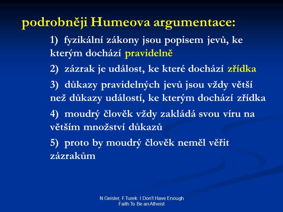 N.Geisler, F.Turek: I Don t Have Enough Faith To Be an Atheist podrobněji Humeova argumentace: 1) fyzikální zákony jsou popisem jevů, ke kterým dochází pravidelně 2) zázrak je událost, ke které dochází zřídka 3) důkazy pravidelných jevů jsou vždy větší než důkazy událostí, ke kterým dochází zřídka 4) moudrý člověk vždy zakládá svou víru na větším množství důkazů 5) proto by moudrý člověk neměl věřit zázrakům