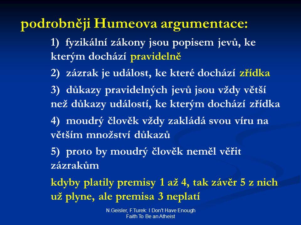 N.Geisler, F.Turek: I Don t Have Enough Faith To Be an Atheist podrobněji Humeova argumentace: 1) fyzikální zákony jsou popisem jevů, ke kterým dochází pravidelně 2) zázrak je událost, ke které dochází zřídka 3) důkazy pravidelných jevů jsou vždy větší než důkazy událostí, ke kterým dochází zřídka 4) moudrý člověk vždy zakládá svou víru na větším množství důkazů 5) proto by moudrý člověk neměl věřit zázrakům kdyby platily premisy 1 až 4, tak závěr 5 z nich už plyne, ale premisa 3 neplatí