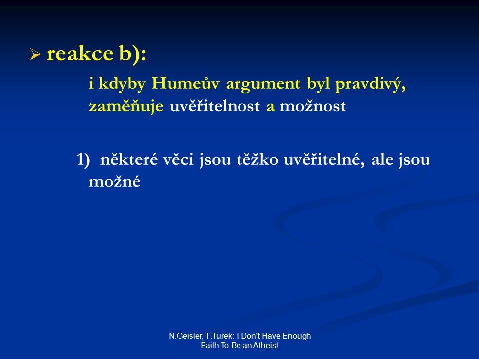 N.Geisler, F.Turek: I Don t Have Enough Faith To Be an Atheist   reakce b): i kdyby Humeův argument byl pravdivý, zaměňuje uvěřitelnost a možnost 1) některé věci jsou těžko uvěřitelné, ale jsou možné