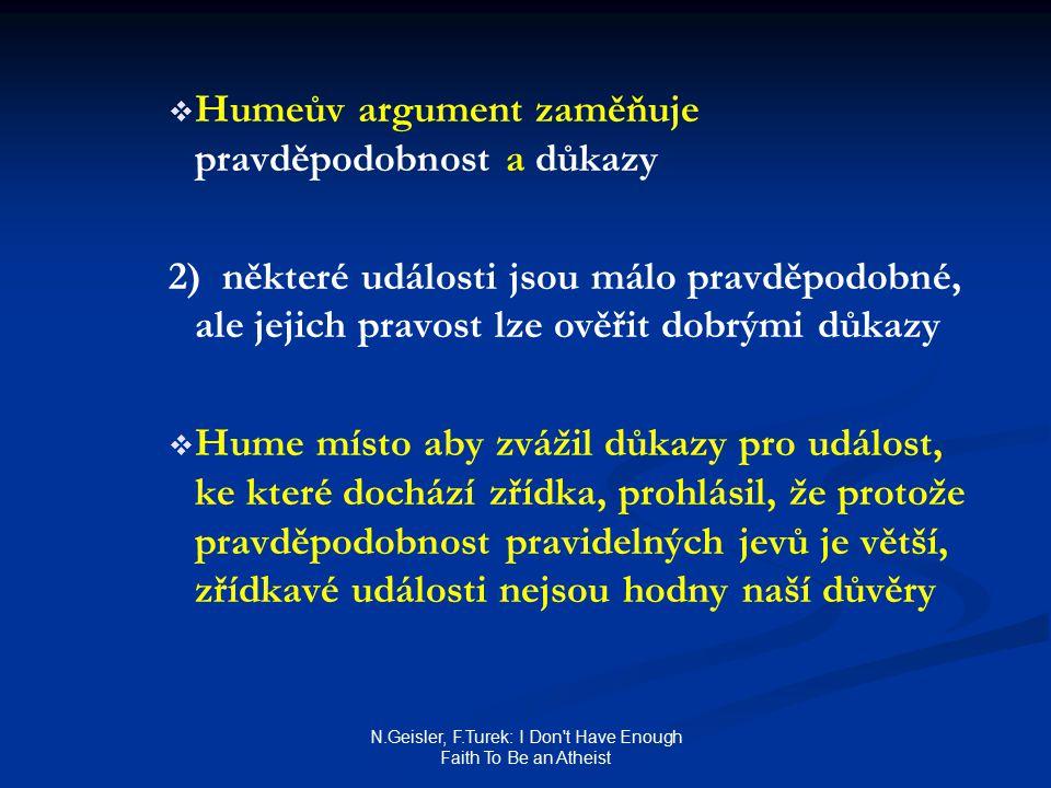 N.Geisler, F.Turek: I Don t Have Enough Faith To Be an Atheist   Humeův argument zaměňuje pravděpodobnost a důkazy 2) některé události jsou málo pravděpodobné, ale jejich pravost lze ověřit dobrými důkazy   Hume místo aby zvážil důkazy pro událost, ke které dochází zřídka, prohlásil, že protože pravděpodobnost pravidelných jevů je větší, zřídkavé události nejsou hodny naší důvěry