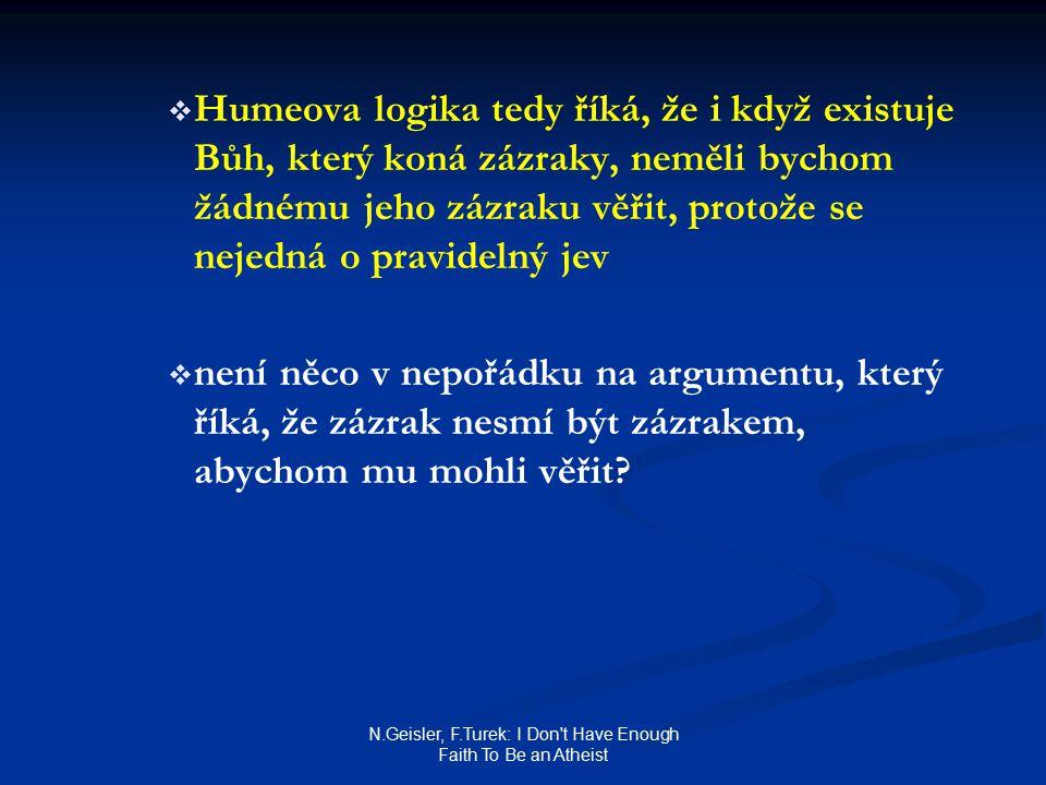 N.Geisler, F.Turek: I Don t Have Enough Faith To Be an Atheist   Humeova logika tedy říká, že i když existuje Bůh, který koná zázraky, neměli bychom žádnému jeho zázraku věřit, protože se nejedná o pravidelný jev   není něco v nepořádku na argumentu, který říká, že zázrak nesmí být zázrakem, abychom mu mohli věřit
