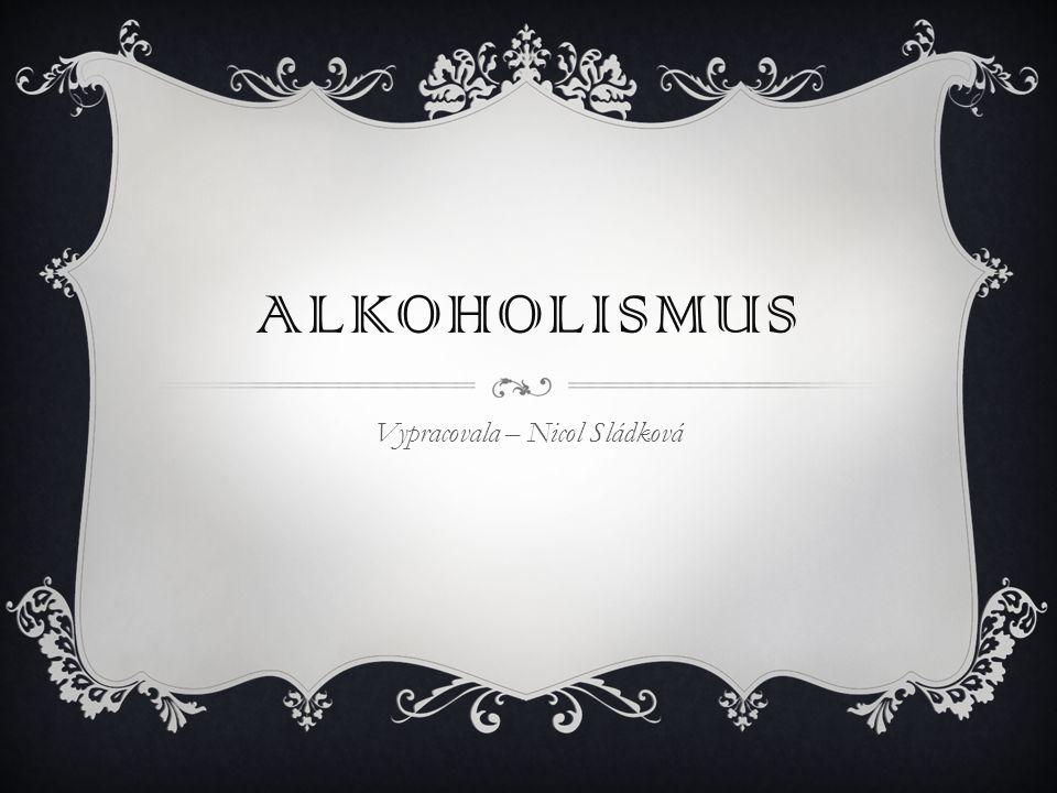 ALKOHOLISMUS Vypracovala – Nicol Sládková
