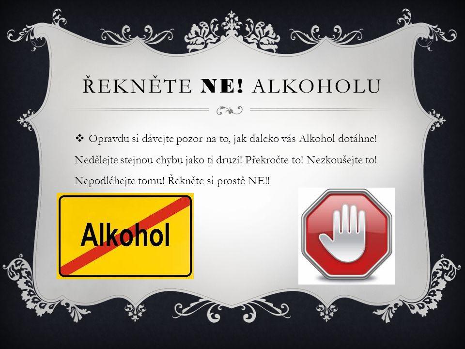 ŘEKNĚTE NE.ALKOHOLU  Opravdu si dávejte pozor na to, jak daleko vás Alkohol dotáhne.