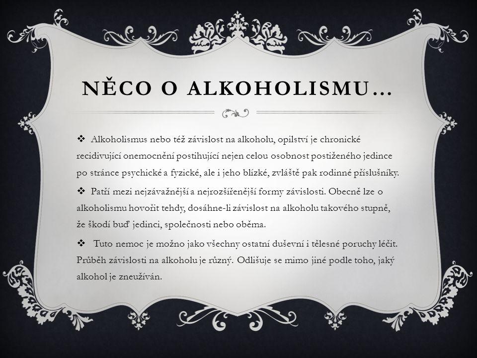 NĚCO O ALKOHOLISMU…  Alkoholismus nebo též závislost na alkoholu, opilství je chronické recidivující onemocnění postihující nejen celou osobnost postiženého jedince po stránce psychické a fyzické, ale i jeho blízké, zvláště pak rodinné příslušníky.