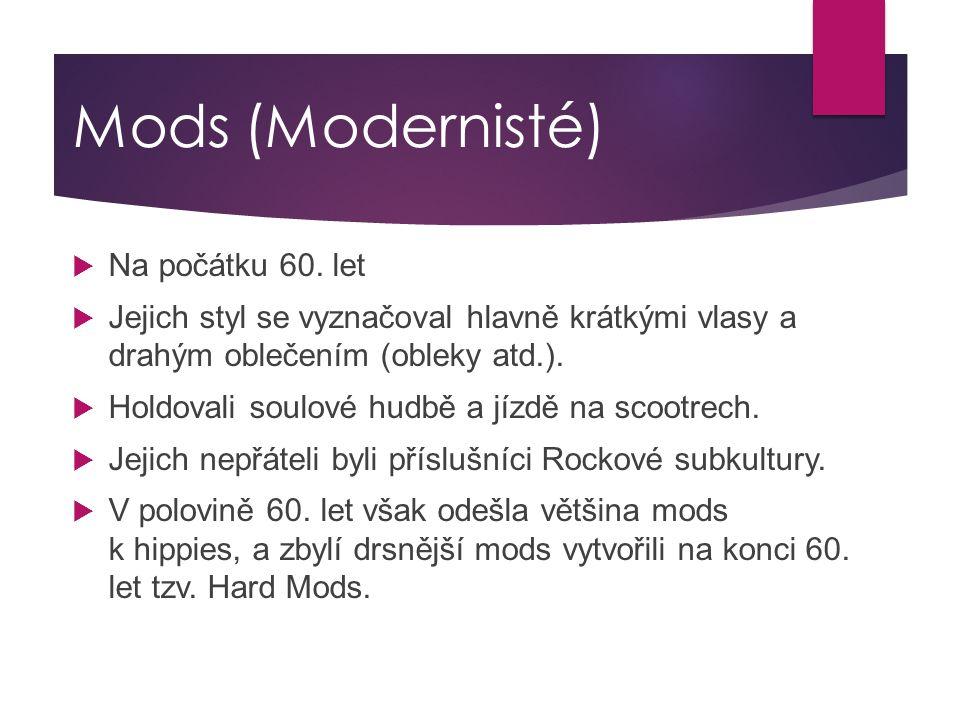 Mods (Modernisté)  Na počátku 60. let  Jejich styl se vyznačoval hlavně krátkými vlasy a drahým oblečením (obleky atd.).  Holdovali soulové hudbě a