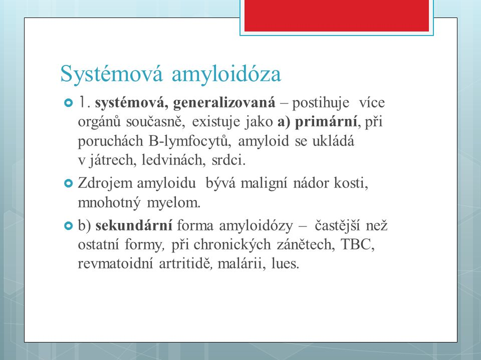 Systémová amyloidóza  1. systémová, generalizovaná – postihuje více orgánů současně, existuje jako a) primární, při poruchách B-lymfocytů, amyloid se