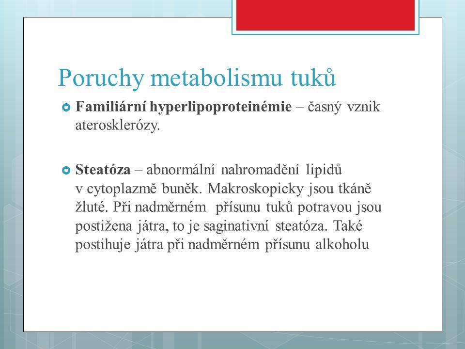 Poruchy metabolismu tuků  Familiární hyperlipoproteinémie – časný vznik aterosklerózy.  Steatóza – abnormální nahromadění lipidů v cytoplazmě buněk.