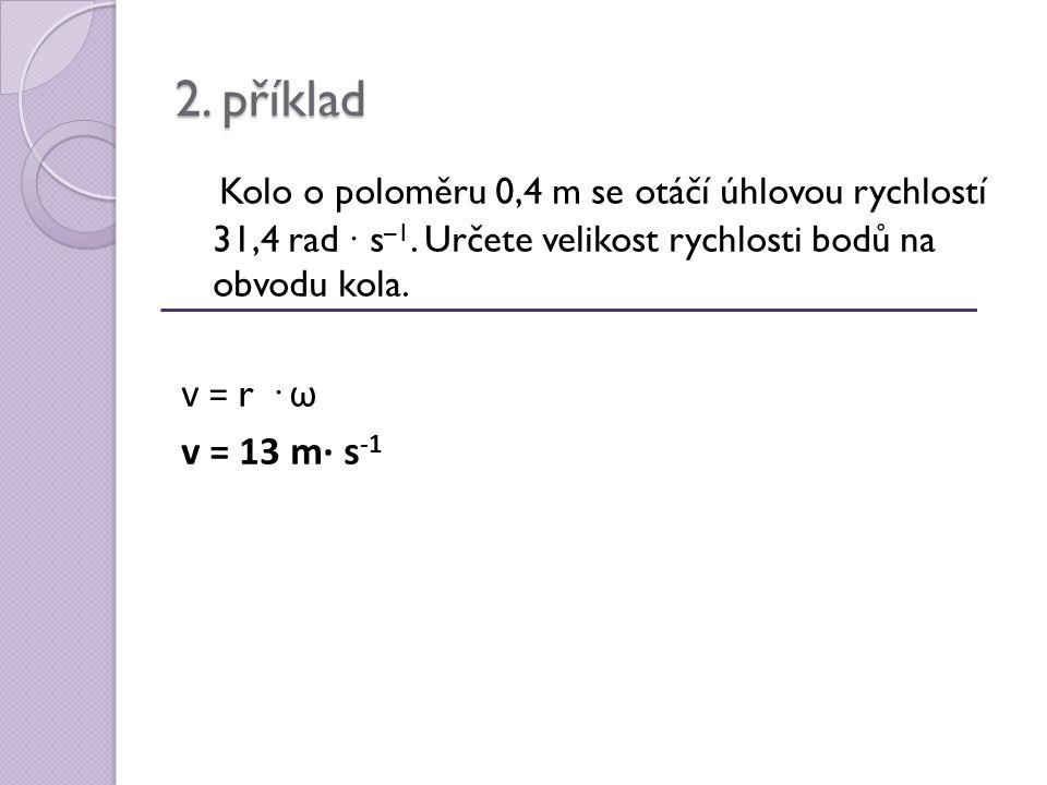 2. příklad Kolo o poloměru 0,4 m se otáčí úhlovou rychlostí 31,4 rad ∙ s –1.
