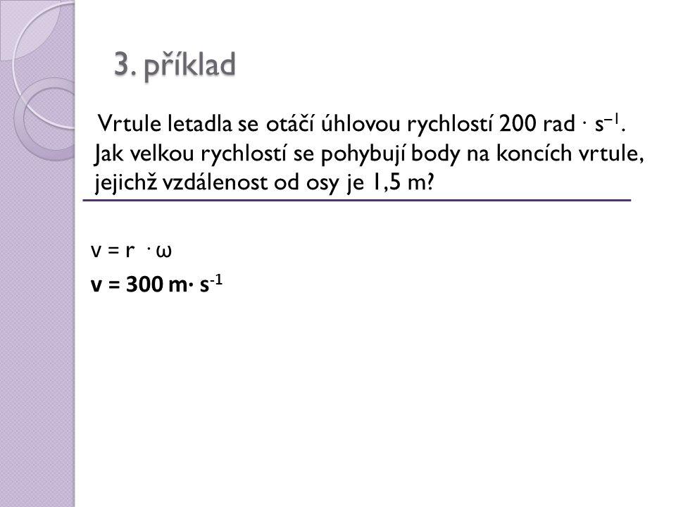 3. příklad Vrtule letadla se otáčí úhlovou rychlostí 200 rad ∙ s –1.