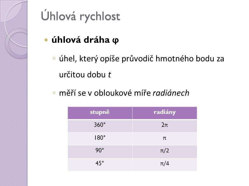Úhlová rychlost úhlová dráha ϕ ◦ úhel, který opíše průvodič hmotného bodu za určitou dobu t ◦ měří se v obloukové míře radiánech stupněradiány 360° 2π2π 180° π 90° π/2 45° π/4