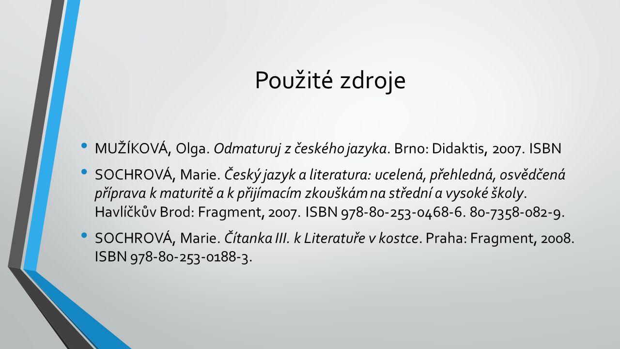 Použité zdroje MUŽÍKOVÁ, Olga. Odmaturuj z českého jazyka. Brno: Didaktis, 2007. ISBN SOCHROVÁ, Marie. Český jazyk a literatura: ucelená, přehledná, o