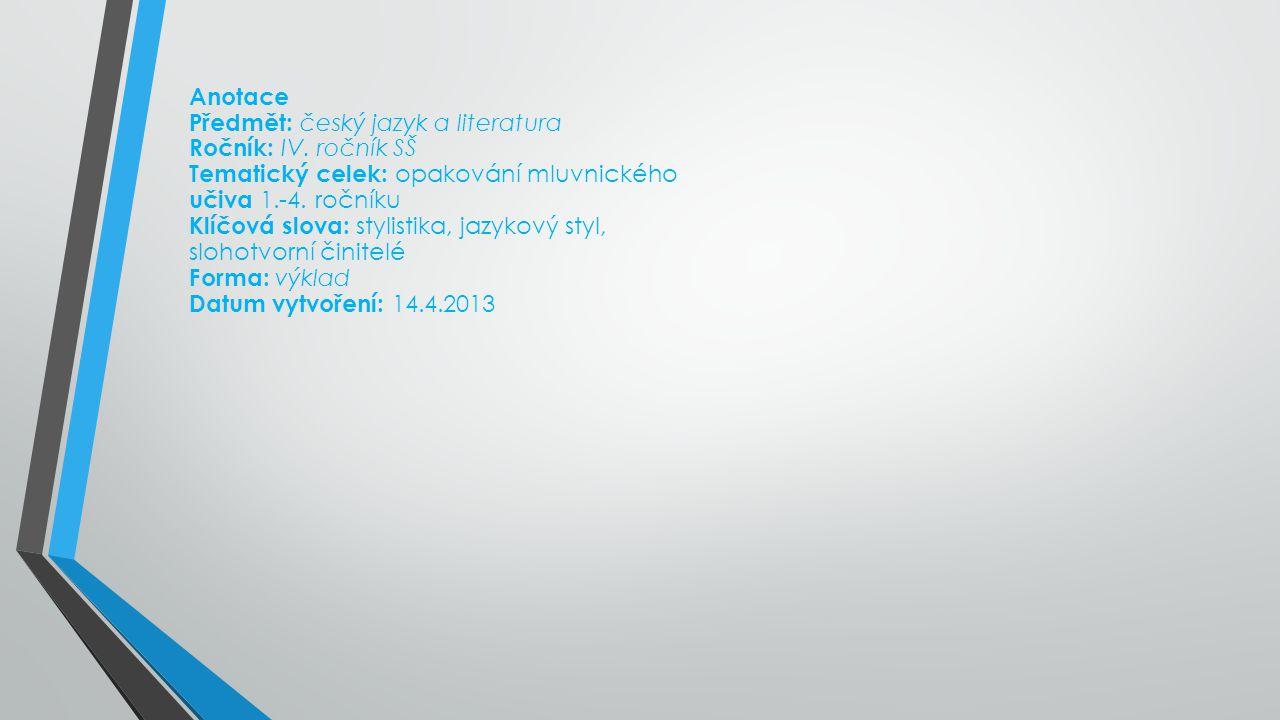 Anotace Předmět: český jazyk a literatura Ročník: IV. ročník SŠ Tematický celek: opakování mluvnického učiva 1.-4. ročníku Klíčová slova: stylistika,