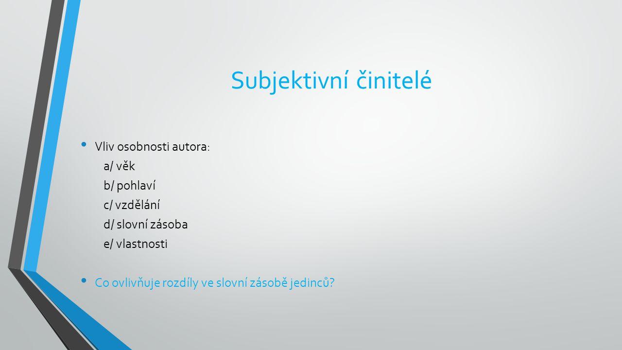 Subjektivní činitelé Vliv osobnosti autora: a/ věk b/ pohlaví c/ vzdělání d/ slovní zásoba e/ vlastnosti Co ovlivňuje rozdíly ve slovní zásobě jedinců