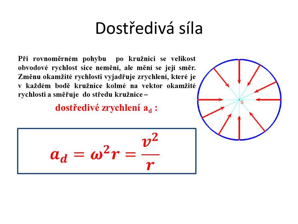 Dostředivá síla Při rovnoměrném pohybu po kružnici se velikost obvodové rychlost sice nemění, ale mění se její směr. Změnu okamžité rychlosti vyjadřuj