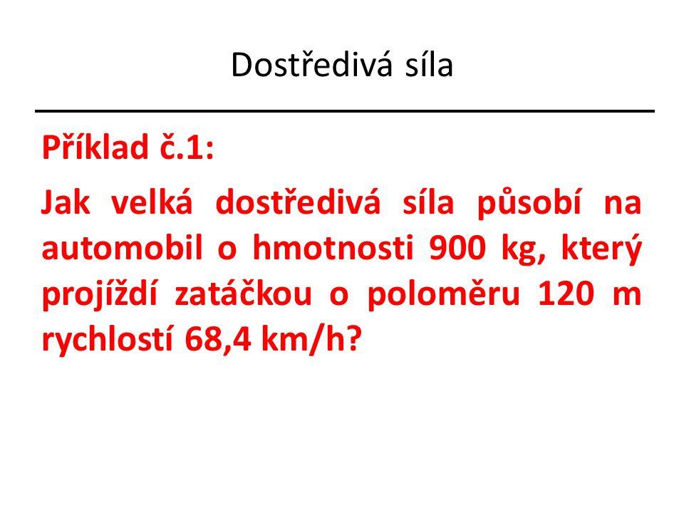 Příklad č.1: Jak velká dostředivá síla působí na automobil o hmotnosti 900 kg, který projíždí zatáčkou o poloměru 120 m rychlostí 68,4 km/h?