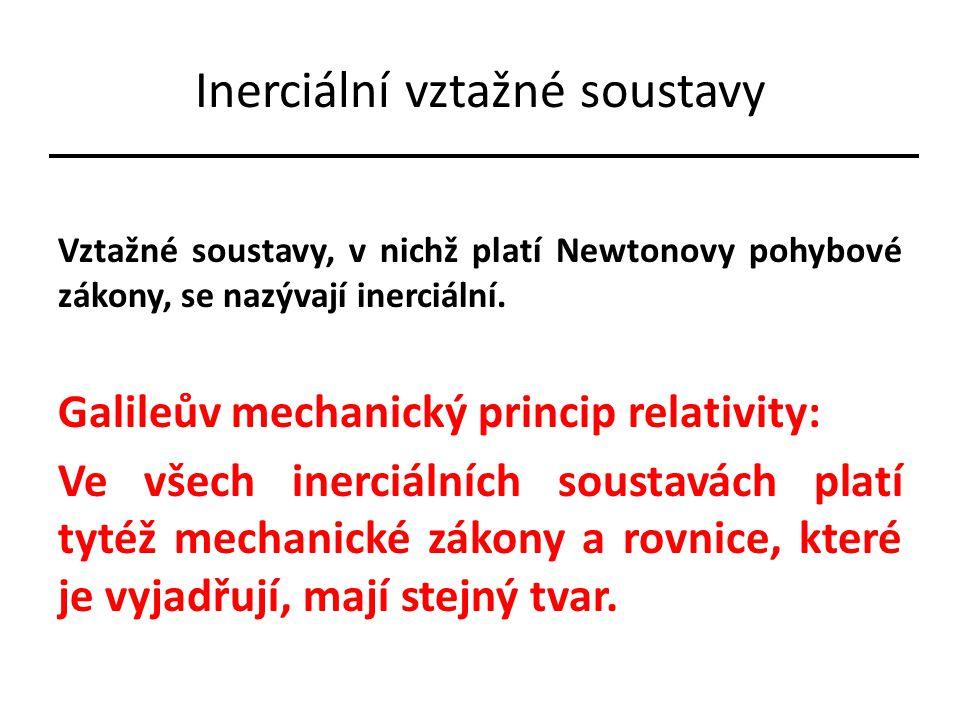 Inerciální vztažné soustavy Vztažné soustavy, v nichž platí Newtonovy pohybové zákony, se nazývají inerciální. Galileův mechanický princip relativity: