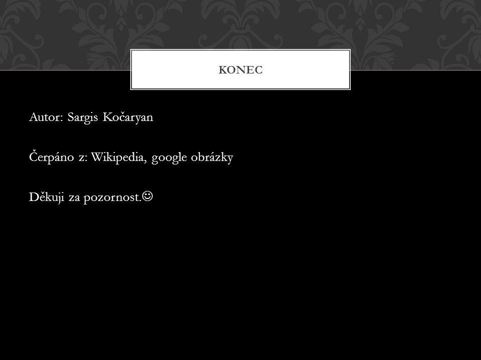 Autor: Sargis Kočaryan Čerpáno z: Wikipedia, google obrázky Děkuji za pozornost. KONEC
