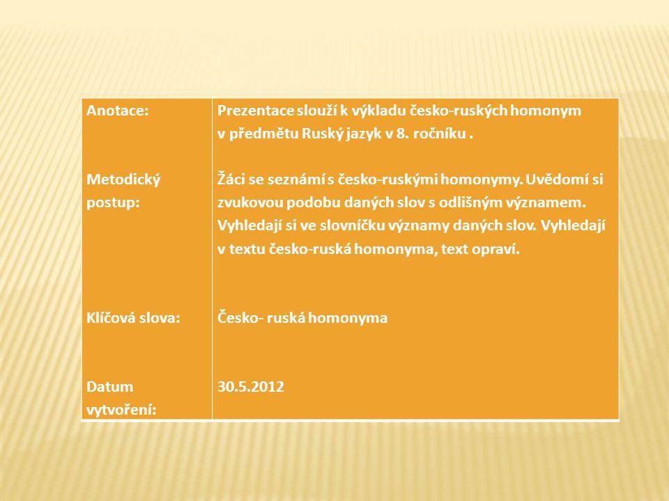 Anotace: Metodický postup: Klíčová slova: Datum vytvoření: Prezentace slouží k výkladu česko-ruských homonym v předmětu Ruský jazyk v 8.