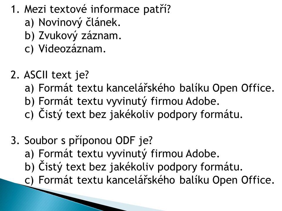 1. Mezi textové informace patří? a) Novinový článek. b) Zvukový záznam. c) Videozáznam. 2. ASCII text je? a) Formát textu kancelářského balíku Open Of