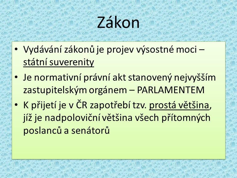 Zákon Vydávání zákonů je projev výsostné moci – státní suverenity Je normativní právní akt stanovený nejvyšším zastupitelským orgánem – PARLAMENTEM K přijetí je v ČR zapotřebí tzv.