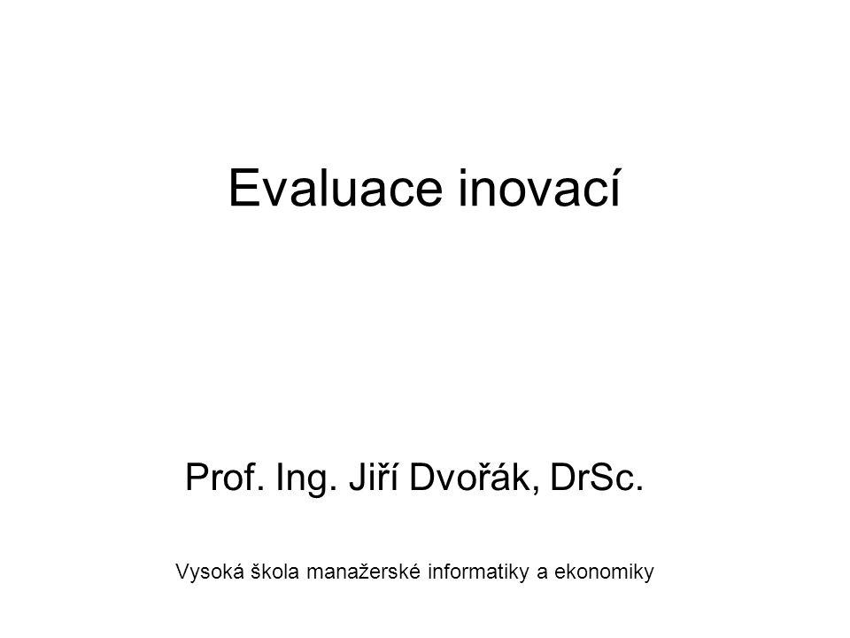 Evaluace inovací Prof. Ing. Jiří Dvořák, DrSc. Vysoká škola manažerské informatiky a ekonomiky