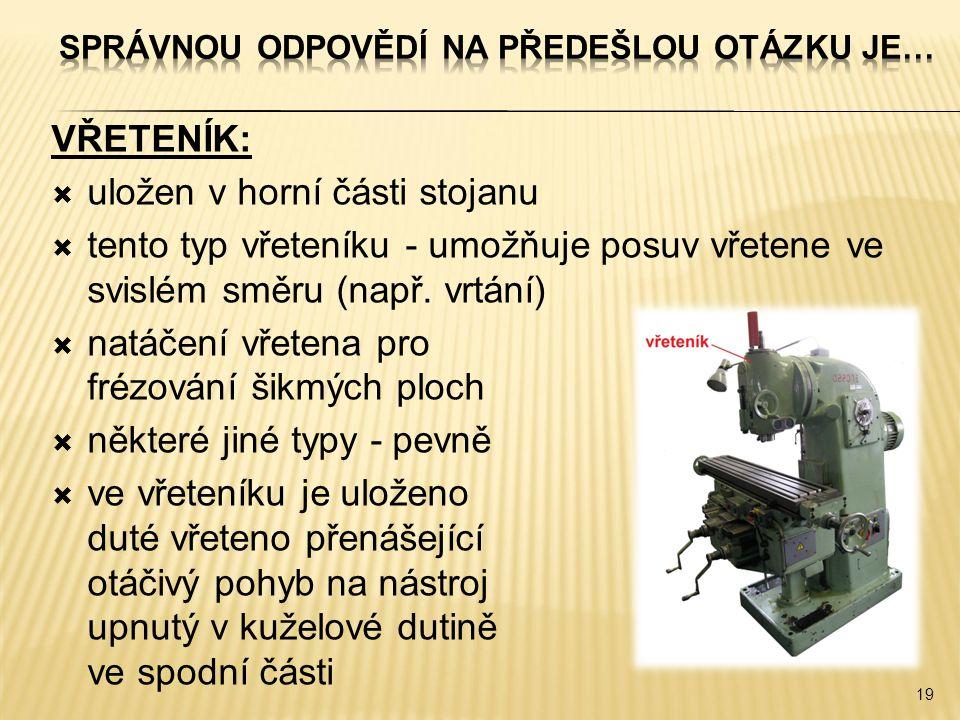 VŘETENÍK:  uložen v horní části stojanu  tento typ vřeteníku - umožňuje posuv vřetene ve svislém směru (např. vrtání)  natáčení vřetena pro frézová