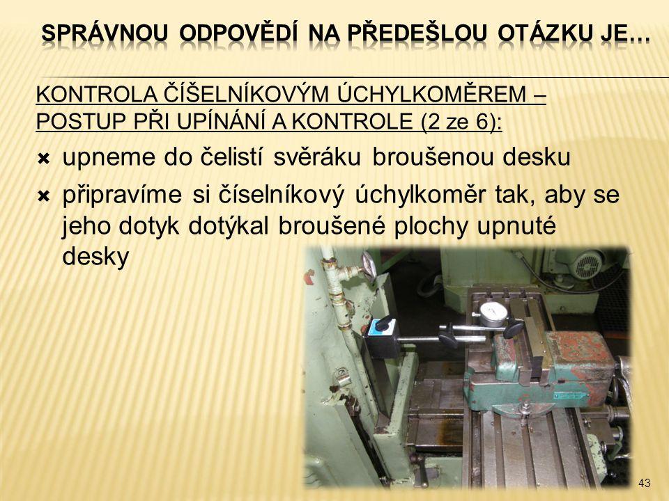 KONTROLA ČÍŠELNÍKOVÝM ÚCHYLKOMĚREM – POSTUP PŘI UPÍNÁNÍ A KONTROLE (2 ze 6):  upneme do čelistí svěráku broušenou desku  připravíme si číselníkový ú