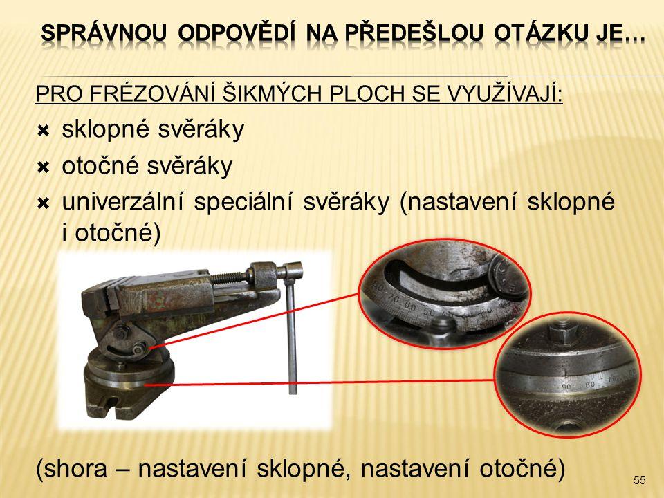 PRO FRÉZOVÁNÍ ŠIKMÝCH PLOCH SE VYUŽÍVAJÍ:  sklopné svěráky  otočné svěráky  univerzální speciální svěráky (nastavení sklopné i otočné) (shora – nas