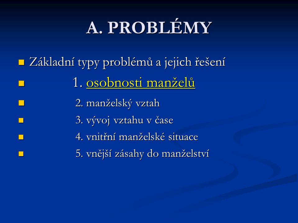 A. PROBLÉMY Základní typy problémů a jejich řešení Základní typy problémů a jejich řešení 1. osobnosti manželů 1. osobnosti manželů 2. manželský vztah