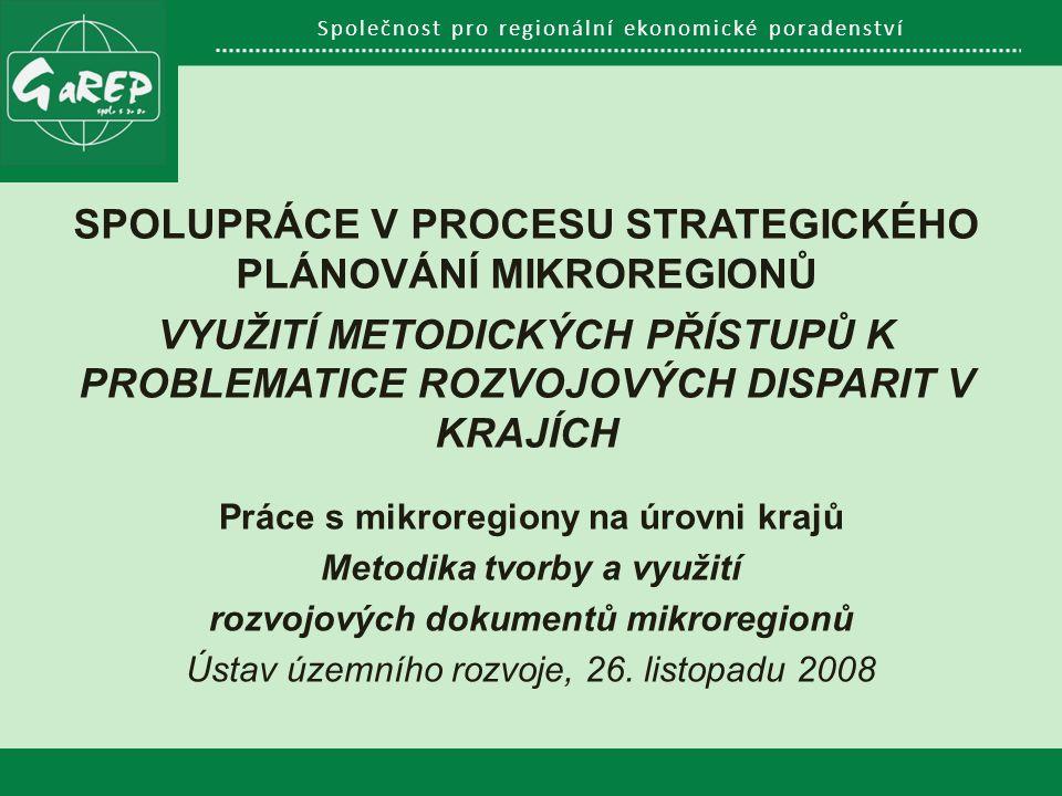 Společnost pro regionální ekonomické poradenství SPOLUPRÁCE V PROCESU STRATEGICKÉHO PLÁNOVÁNÍ MIKROREGIONŮ VYUŽITÍ METODICKÝCH PŘÍSTUPŮ K PROBLEMATICE ROZVOJOVÝCH DISPARIT V KRAJÍCH Práce s mikroregiony na úrovni krajů Metodika tvorby a využití rozvojových dokumentů mikroregionů Ústav územního rozvoje, 26.