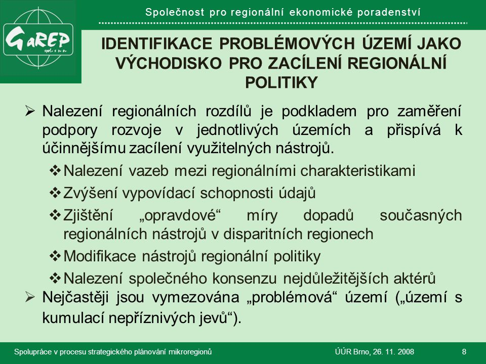 """Společnost pro regionální ekonomické poradenství VYMEZOVÁNÍ """"DISPARITNÍCH ÚZEMÍ V KRAJÍCH  Značné diference mezi jednotlivými kraji:  Prostorové jednotky (okresy, ORP, POÚ, obce)  Jen disparitní regiony X klasifikace celého území  Typologie vymezovaných regionů (ano X ne, jaká)  Používané ukazatele  Metodiky zpracování ukazatelů  Nezbytnost prostorové skladebnosti: Správní obvody x území mikroregionů (""""rozvojové obvody)  Otázka aplikace na svazky obcí."""