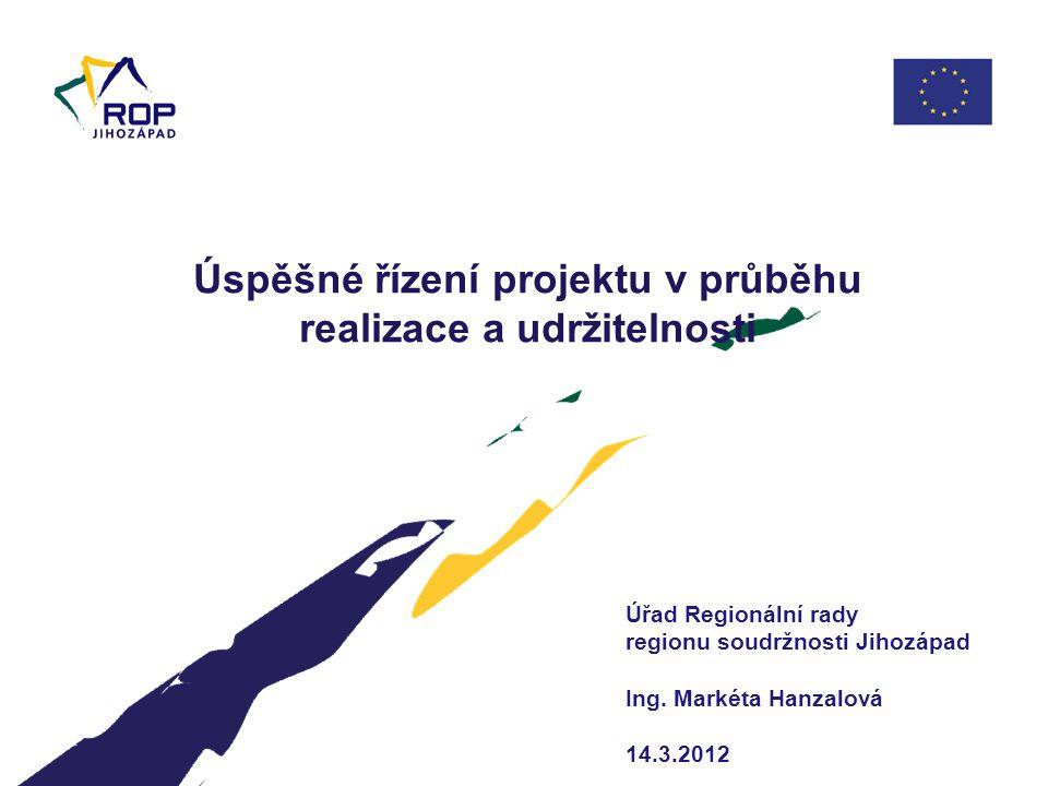Úspěšné řízení projektu v průběhu realizace a udržitelnosti Úřad Regionální rady regionu soudržnosti Jihozápad Ing. Markéta Hanzalová 14.3.2012