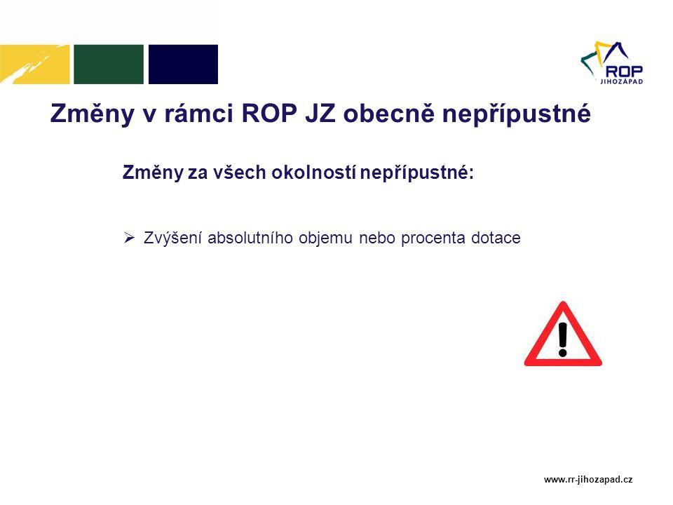 www.rr-jihozapad.cz Změny v rámci ROP JZ obecně nepřípustné Změny za všech okolností nepřípustné:  Zvýšení absolutního objemu nebo procenta dotace