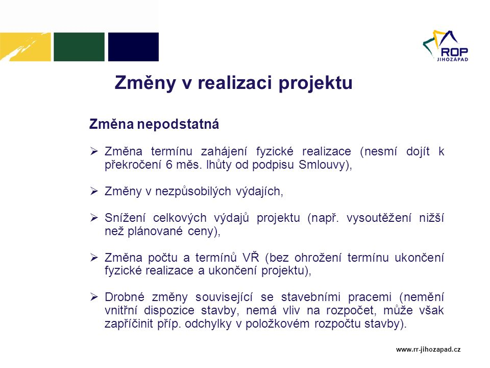 www.rr-jihozapad.cz Změny v realizaci projektu Změna nepodstatná  Změna termínu zahájení fyzické realizace (nesmí dojít k překročení 6 měs. lhůty od