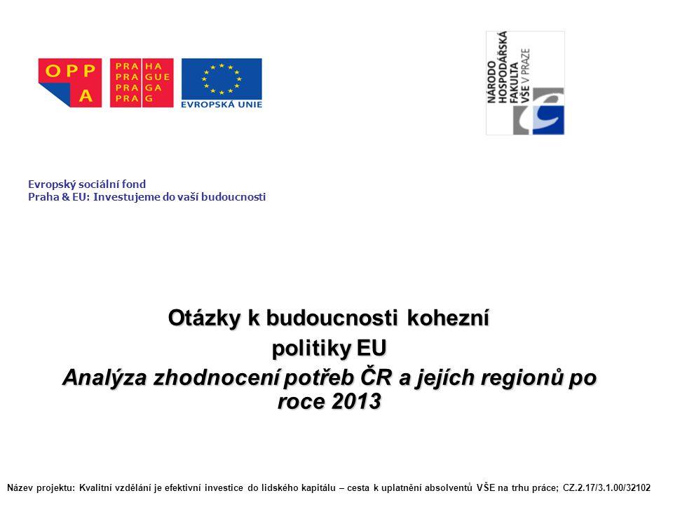 Otázky k budoucnosti kohezní politiky EU Analýza zhodnocení potřeb ČR a jejích regionů po roce 2013 Evropský sociální fond Praha & EU: Investujeme do vaší budoucnosti Název projektu: Kvalitní vzdělání je efektivní investice do lidského kapitálu – cesta k uplatnění absolventů VŠE na trhu práce; CZ.2.17/3.1.00/32102