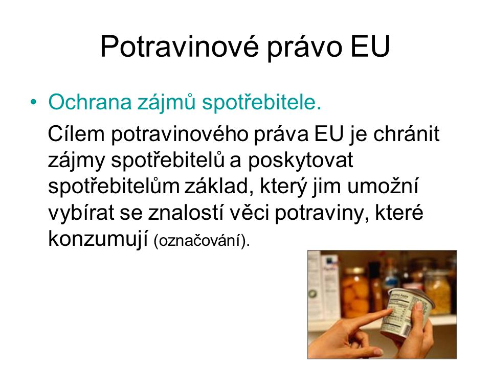 Potravinové právo EU Ochrana zájmů spotřebitele. Cílem potravinového práva EU je chránit zájmy spotřebitelů a poskytovat spotřebitelům základ, který j