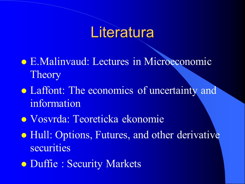 Literatura l E.Malinvaud: Lectures in Microeconomic Theory l Laffont: The economics of uncertainty and information l Vosvrda: Teoreticka ekonomie l Hull: Options, Futures, and other derivative securities l Duffie : Security Markets