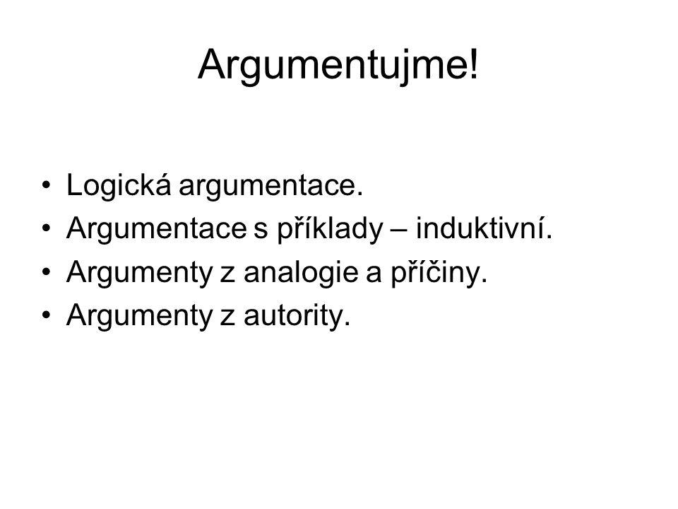 Argumentujme! Logická argumentace. Argumentace s příklady – induktivní. Argumenty z analogie a příčiny. Argumenty z autority.
