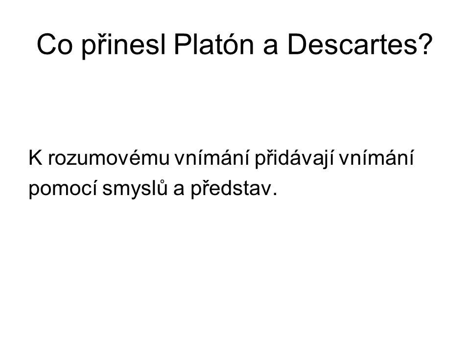 Co přinesl Platón a Descartes? K rozumovému vnímání přidávají vnímání pomocí smyslů a představ.