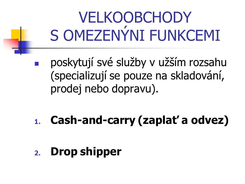 VELKOOBCHODY S OMEZENÝNI FUNKCEMI poskytují své služby v užším rozsahu (specializují se pouze na skladování, prodej nebo dopravu). 1. Cash-and-carry (