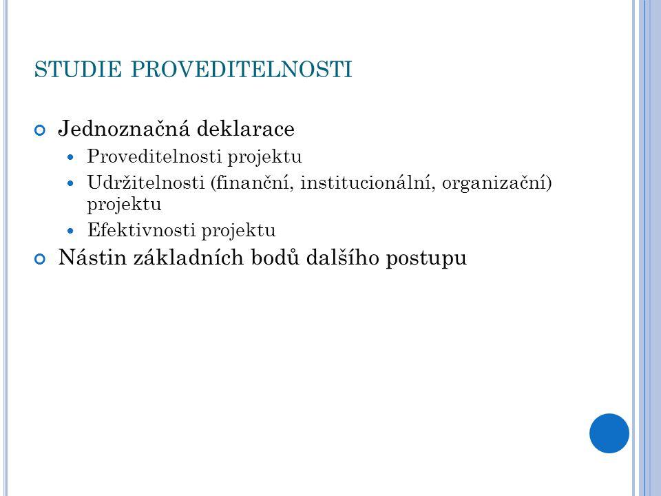 STUDIE PROVEDITELNOSTI Jednoznačná deklarace Proveditelnosti projektu Udržitelnosti (finanční, institucionální, organizační) projektu Efektivnosti projektu Nástin základních bodů dalšího postupu