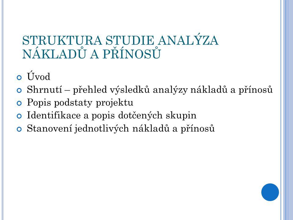 STRUKTURA STUDIE ANALÝZA NÁKLADŮ A PŘÍNOSŮ Úvod Shrnutí – přehled výsledků analýzy nákladů a přínosů Popis podstaty projektu Identifikace a popis dotčených skupin Stanovení jednotlivých nákladů a přínosů