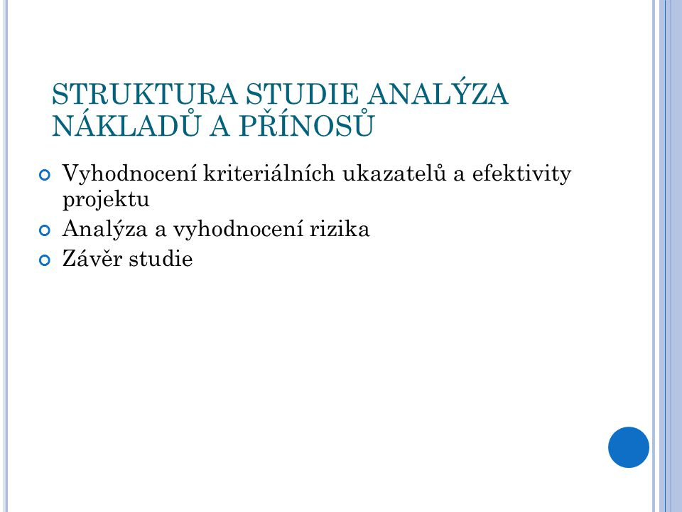 STRUKTURA STUDIE ANALÝZA NÁKLADŮ A PŘÍNOSŮ Vyhodnocení kriteriálních ukazatelů a efektivity projektu Analýza a vyhodnocení rizika Závěr studie