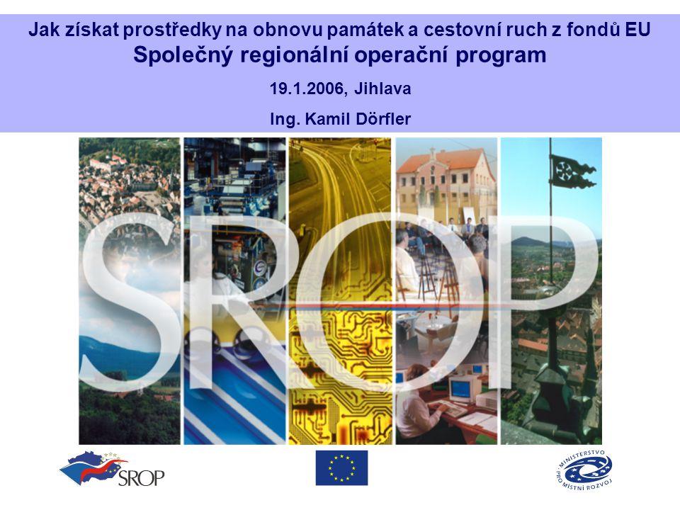 Jak získat prostředky na obnovu památek a cestovní ruch z fondů EU Společný regionální operační program 19.1.2006, Jihlava Ing. Kamil Dörfler