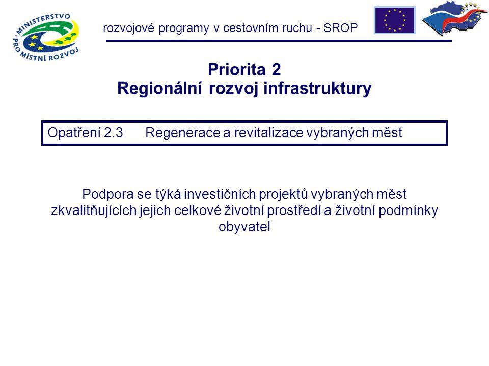 Priorita 2 Regionální rozvoj infrastruktury Opatření 2.3 Regenerace a revitalizace vybraných měst Podpora se týká investičních projektů vybraných měst zkvalitňujících jejich celkové životní prostředí a životní podmínky obyvatel rozvojové programy v cestovním ruchu - SROP