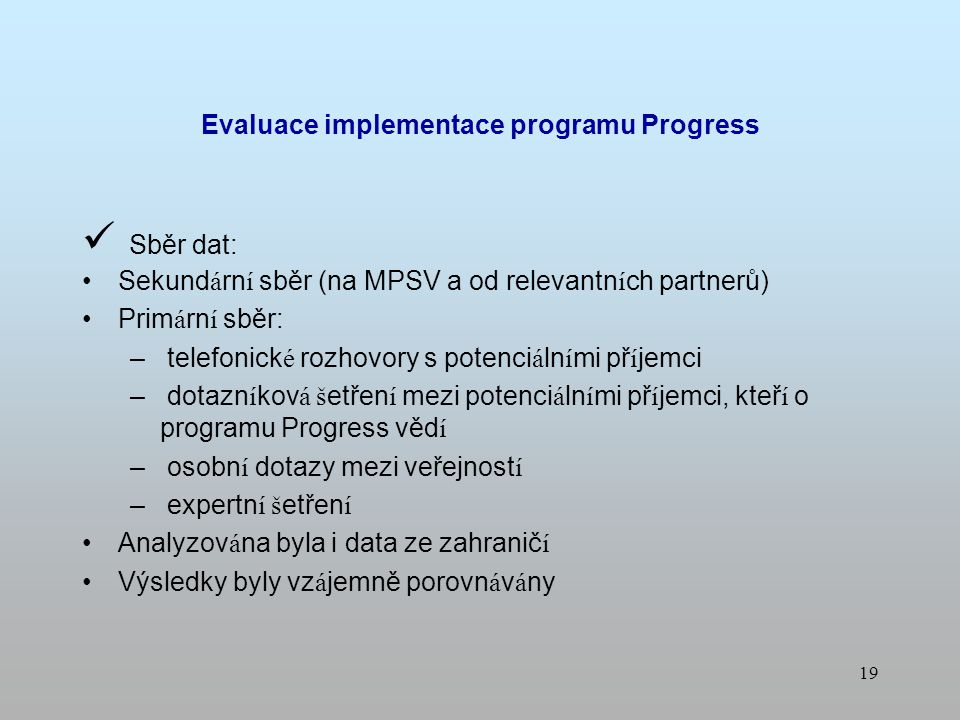 18 Cíl: Analýza implementace 1) analýza právních podmínek 2) analýza implementačního uspořádání 3) analýza absorpční kapacity 4) analýza systému hodnocení a výběru projektů 5) analýza publicity Vyhodnocení aktivit MPSV zaměřených na propagaci programu Návrh doporučení Evaluace implementace programu Progress