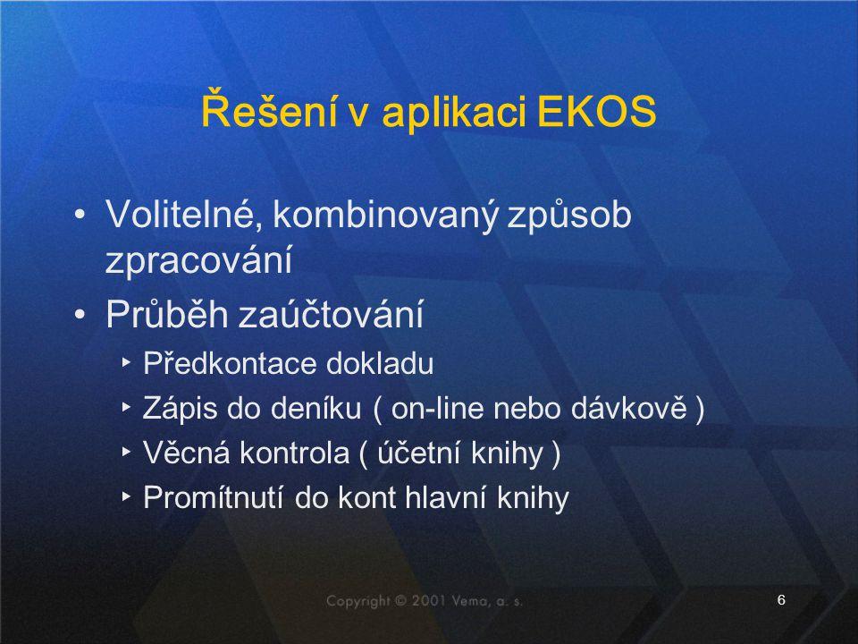 6 Řešení v aplikaci EKOS Volitelné, kombinovaný způsob zpracování Průběh zaúčtování ▸Předkontace dokladu ▸Zápis do deníku ( on-line nebo dávkově ) ▸Vě