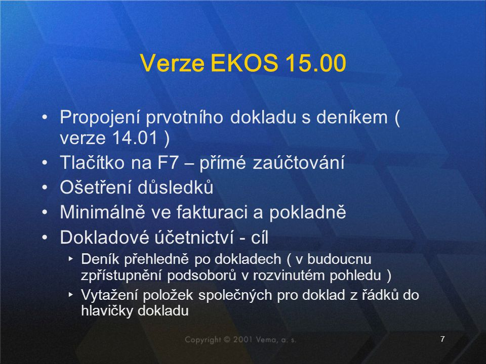 7 Verze EKOS 15.00 Propojení prvotního dokladu s deníkem ( verze 14.01 ) Tlačítko na F7 – přímé zaúčtování Ošetření důsledků Minimálně ve fakturaci a
