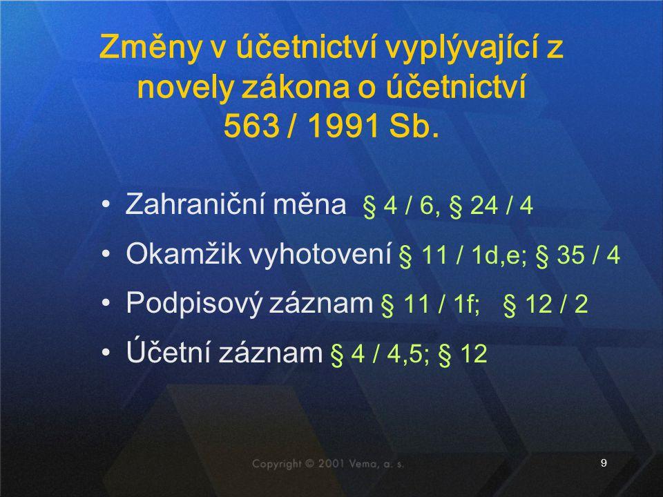 9 Změny v účetnictví vyplývající z novely zákona o účetnictví 563 / 1991 Sb. Zahraniční měna § 4 / 6, § 24 / 4 Okamžik vyhotovení § 11 / 1d,e; § 35 /